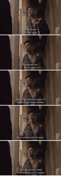 """Racism, Tumblr, and White People: Black people  can't oe racist.   Prejudiced, yes,  but not racist   Racism describes a system of  disadvantage based on race   Black people can't be racist,   because we don't stand  to benefit from such a system. <p><a href=""""http://xobaddestbitchez.tumblr.com/post/109150188162/hoe2015-dear-white-people-2014"""" class=""""tumblr_blog"""">xobaddestbitchez</a>:</p> <blockquote> <p><a href=""""http://hoe2015.tumblr.com/post/109048320111/dear-white-people-2014"""" class=""""tumblr_blog"""">hoe2015</a>:</p> <blockquote> <p>Dear White People (2014)</p> </blockquote>  </blockquote>  <p>So I guess Africans in power who murder white people aren&rsquo;t being racist? Seriously think for more than 2.5 seconds before you say something. It might make you sound less American centric and asinine.</p>"""