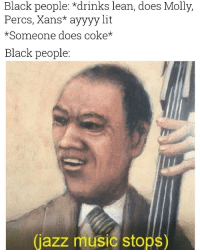 jazz music: Black people: *drinks lean, does Molly,  Percs, Xans* ayyyylit  *Someone does coke*  Black people  (jazz music stops)