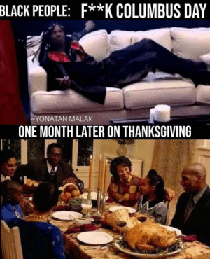 Later On: BLACK PEOPLE: F**K COLUMBUS DAY  ~YONATAN MALAK  ONE MONTH LATER ON THANKSGIVING