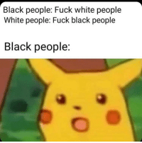 Shit, White People, and Black: Black people: Fuck white people  White people: Fuck black people  Black people: If you get offended from the simplest shit unfollow