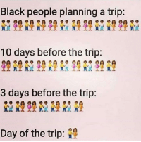 Funny, Black, and Black People: Black people planning a trip:  10 days before the trip:  3 days before the trip:  Day of the trip: 😩😩😩😩