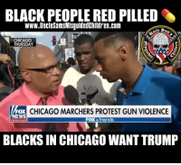 "Chicago, Friends, and Memes: BLACK PEOPLE RED PILLED  www.UncleSamsMisguidedChildren.com  CHICAGO  THURSDAY  1775  FOX  EWS  CHICAGO MARCHERS PROTEST GUN VIOLENCE  FOX &friends  channe  BLACKS IN CHICAGO WANT TRUMP ""In Chicago, there's too much bloodshed."" anti-violence rally in Chicago where demonstrators call for Mayor Rahm Emanuel to resign."