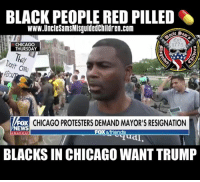 """In Chicago, there's too much bloodshed."" anti-violence rally in Chicago where demonstrators call for Mayor Rahm Emanuel to resign.: BLACK PEOPLE RED PILLED  www.UncleSamsMisguidedChildren.com  Est  775  CHICAGO  THURSDAY  FOX  EWS  CHICAGO PROTESTERS DEMAND MAYOR'S RESIGNATION  FOX &friends  BLACKS IN CHICAGO WANT TRUMP ""In Chicago, there's too much bloodshed."" anti-violence rally in Chicago where demonstrators call for Mayor Rahm Emanuel to resign."