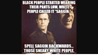 "Dank, Meme, and White People: BLACK PEOPLE STARTED WEARING  THEIR PANTS LOW, WHITE  PEOPLE CALLED IT ""SAGGIN  SPELL SAGGIN BACKWARDS.  THOSE SNEAKY WHITE PEOPLE  memegenersior.ne <p>saggiN via /r/dank_meme <a href=""http://ift.tt/2mFkTQv"">http://ift.tt/2mFkTQv</a></p>"