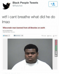 Wisconsin Man Banned From All Libraries On Earth: Black People Tweets  @Ratchet  1  wtf i cant breathe what did he do  Imao  Wisconsin man banned from all libraries on earth  By Associated Press  CREATED MAR 15, 2013  Recommend 568  SHAREEMAILPRINT