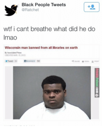 Wisconsin Man Banned From All Libraries On Earth: Black People Tweets  @Ratchet  wtf i cant breathe what did he do  Imao  Wisconsin man banned from all libraries on earth  By Associated Press  CREATED MAR 15,2013  Tweet 24  BRecommend 568  SHARE EMALPR