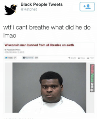 Wisconsin Man Banned From All Libraries On Earth: Black People Tweets  @Ratchet  wtf i cant breathe what did he do  Imao  Wisconsin man banned from all libraries on earth  By Associated Press  CREATED MAR 15, 2013  Tweet 24  Recommend 568  .4 SHARE EMAIL PRINT  8