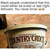 Fresh, Friends, and Thanksgiving: Black people understand that this  could either be butter or last night  leftovers. You never know  CROCK  Country Fresh Taste HAPPY THANKSGIVING 😂 @funnyblack.s ➡️ TAG 5 FRIENDS ➡️ TURN ON POST NOTIFICATIONS