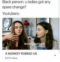 Them damn monkeys monkey storytime youtuber meme funnymeme funny followme mayo lol autism hang: Black person: u ladies got any  spare change?  Youtubers:  @meme exhibi  A MONKEY ROBBED US  8,974 views Them damn monkeys monkey storytime youtuber meme funnymeme funny followme mayo lol autism hang