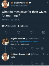 Blackpeopletwitter, Marriage, and Black: Black Power  FeministaJones  What do men save for their wives  for marriage?  8:09 PM 03 Nov 17  2,067 Retweets 3,459 Likes  Angela Davis &@TheKitcheni.. 19h v  Replying to @FeministaJones  their mommy issues  10 t0 1671,127  Black Power  welp  @Femin.. 19hv <p>Sir get the bodybag please, no recovery from this burn (via /r/BlackPeopleTwitter)</p>