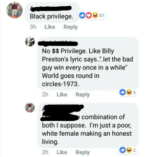 "Muh privilege: Black privilege. Do 7  3h Like Reply  No $ Privilege. Like Billy  Preston's lyric says."".let the bad  guy win every once in a while""  World goes round in  circles-1973  2h Like Reply  combination of  both I suppose. I'm just a poor,  white female making an honest  living.  2h Like Reply  2 Muh privilege"