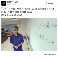 Black Lives Matter, Memes, and Wow: Black To Live  BLACK  Follow  @Black ToLive  This 14 year old is about to graduate with a  B.S. in physics from TCU  #black excellence  @afrokingdom Wow! afrokingdom melanin blackbeauty blackisbeautiful africanamerican melaninonfleek melaninpoppin black blackmen panafricanism panafrican blacknationalism blackempowerment blackandproud blackpride blackpower BlackLivesMatter Amerikkka unapologeticallyblack blackisbeautiful justiceorelse problack blackexcellence