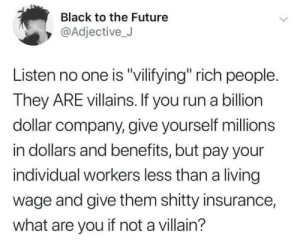 "stop stickin up for people that aren't stickin up for you: Black to the Future  @Adjective_J  Listen no one is ""vilifying"" rich people.  They ARE villains. If you run a billion  dollar company, give yourself millions  in dollars and benefits, but pay your  individual workers less than a living  wage and give them shitty insurance,  what are you if not a villain? stop stickin up for people that aren't stickin up for you"