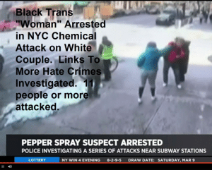 """Lottery, Police, and Subway: Black Trans  """"Woman"""" Arrested  in NYC Chemical  Attack on White  Couple. Links To  More Hate Crimes  Investigated. 11  people or more  attacked  PEPPER SPRAY SUSPECT ARRESTED  POLICE INVESTIGATING A SERIES OF ATTACKS NEAR SUBWAY STATIONS  LOTTERY  NY WIN 4 EVENING  8-2-9-5  DRAW DATE: SATURDAY, MAR 9 Black Trans """"Woman"""" Arrested in NYC Chemical Attack on White Couple. Links To More Hate Crimes Investigated. 11 people or more attacked."""