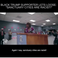 "Memes, Black, and Trump: BLACK TRUMP SUPPORTER LETS LOOSE:  ""SANCTUARY CITIES ARE RACIST!""  Again Isay, sanctuary cities are racist! This black @realdonaldtrump supporter just spectacularly let loose on California's SanctuaryCities via MRCTV @mediaresearchcenter"