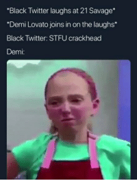"Black Twitter: ""Black Twitter laughs at 21 Savage*  Demi Lovato joins in on the laughs*  Black Twitter: STFU crackhead  Demi:"