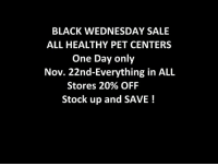 BLACK WEDNESDAY SALE  ALL HEALTHY PET CENTERS  One Day only  Nov. 22nd-Everything in ALL  Stores 20% OFF  Stock up and SAVE! I know where I'll be stopping on Wednesday to save some money and spoil my pets !!!