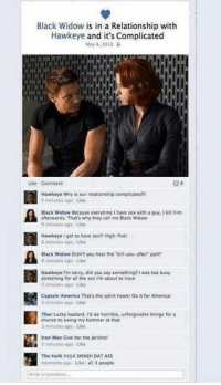 America, Ass, and Dat Ass: Black Widow is in a Relationship with  Hawkeye and it's Complicated  May 4, 2012  l ll  Like Comment  Hawkeye Why is our relationship complicated?!  9 minutes ago Like  Black Widow Because everytime Ihave sex with a guy, Ikill him  afterwards. That's why they call me Black Widow  9 minutes ago Uke  Hawkeye I get to have sex? High-five!  8 minutes ago Like  Black Widow Didn't you hear the kill-you-after part?  8 minutes ago Like  Hawkeye I'm sorry, did you say something? Iwas too busy  stretching for all the sex rm about to have  S minutes ago Like  Captain America That's the spirit Hawk Do it for Americal  5 minutes ago Like  Thor Lucky bastard. I'd do horrible, unforgivable things for a  chance to swing my hammer at that  3 minutes ago Uke  Iron Man Give her the Jerichol  S minutes ago Like  The Hulk HULK SMASH DAT ASS  moments ago. Like 3 people  Write a c Lol'd
