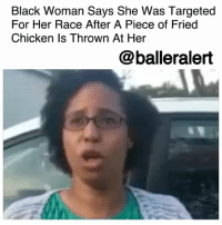 """Facebook, Funny, and Memes: Black Woman Says She Was Targeted  For Her Race After A Piece of Fried  Chicken Is Thrown At Her  @balleralert Black Woman Says She Was Targeted For Her Race After A Piece of Fried Chicken Was Thrown At Her – blogged by @MsJennyb ⠀⠀⠀⠀⠀⠀⠀ ⠀⠀⠀⠀⠀⠀⠀ Last week, a Black Missouri woman spoke out against an incident of possible racial animosity after a piece of fried chicken was thrown at her while she was stuck in traffic. ⠀⠀⠀⠀⠀⠀⠀ ⠀⠀⠀⠀⠀⠀⠀ Alexis Newsome, took to her Facebook page to share the story, saying a person in a red truck threw the chicken as she sat in the turning lane on Manchester Road. Although she thought the item was an eggshell at first, upon realizing it was a piece of chicken, she believed she was targeted because of her race. ⠀⠀⠀⠀⠀⠀⠀ ⠀⠀⠀⠀⠀⠀⠀ """"I don't want to have to explain this to my five-year-old this is not fair,"""" she said, explaining that the chicken nearly hit her in the face. """" I was scared. I almost crashed into the car next to me. …I want people to understand what this feels like and how it's not easy living in this brown skin."""" ⠀⠀⠀⠀⠀⠀⠀ ⠀⠀⠀⠀⠀⠀⠀ """"It's almost something I cannot put into words about how I feel as a mom and a woman of color. I want people to have those conversations with people that if they hear a joke, it's not funny. We are not doing that; we are not going to speak like that. I want people to combat those types of hate."""" ⠀⠀⠀⠀⠀⠀⠀ ⠀⠀⠀⠀⠀⠀⠀ As a result, the Manchester Police Department is investigating the incident, checking the area to see if anything had been captured on surveillance video."""
