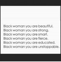 Beautiful, Memes, and Black: Black woman you are beautiful  Black woman you are strong.  Black woman you are smart.  Black woman you are fierce  Black woman you are educated.  Black woman you are unstoppable. And more