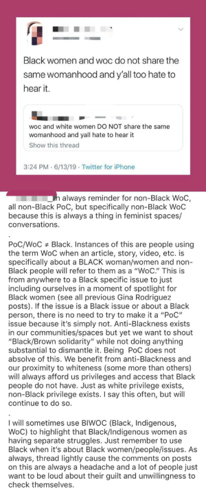 "I guess women can't stand together, and all these terms have finally caused even more divide sadly: Black women and woc do not share the  same womanhood and y'all too hate to  hear it.  woc and white women DO NOT share the same  womanhood and yall hate to hear it  Show this thread  3:24 PM 6/13/19 Twitter for iPhone  always reminder for non-Black WoC  all non-Black PoC, but specifically non-Black WoC  because this is always a thing in feminist spaces/  conversations.  Black. Instances of this are  people using  PoC/WoC  the term WoC when an article, story, video, etc. is  specifically about a BLACK woman/women and non-  Black people will refer to them as a ""WoC."" This is  from anywhere to a Black specific issue to just  including ourselves in a moment of spotlight for  Black women (see all previous Gina Rodriguez  posts). If the issue is a Black issue or about a Black  person, there is no need to try to make it a ""PoC""  issue because it's simply not. Anti-Blackness exists  in our communities/spaces but yet we want to shout  ""Black/Brown solidarity"" while not doing anything  substantial to dismantle it. Being PoC does not  absolve of this. We benefit from anti-Blackness and  our proximity to whiteness (some more than others)  will always afford us  people do not have. Just as  non-Black privilege exists. I say this often, but will  continue to do so.  privileges and access that Black  white privilege exists,  I will sometimes use BIWOC (Black, Indigenous,  WoC) to highlight that Black/Indigenous women as  having separate struggles. Just remember to use  Black when it's about Black women/people/issues. As  always, thread lightly cause the comments on posts  on this are always a headache and a lot of people just  want to be loud about their guilt and unwillingness to  check themselves. I guess women can't stand together, and all these terms have finally caused even more divide sadly"