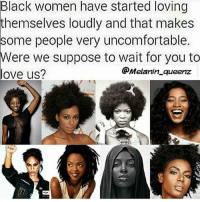 Love, Memes, and Black: Black women have started loving  themselves loudly and that makes  some people very uncomfortable.  Were we suppose to wait for you to  @Melanin queenz  love us?  ACH Yessss I love this -Tiara