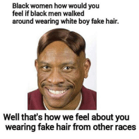 This is funny AF 😂: Black women how would you  feel if black men walked  around wearing white boy fake hair.  Well that's how we feel about you  wearing fake hair from other races This is funny AF 😂