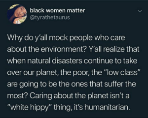 "Caring about the environment should be encouraged, not stereotyped: black women matter  @tyrathetaurus  Why do y'all mock people who care  about the environment? Y'all realize that  when natural disasters continue to take  over our planet, the poor, the ""low class""  are going to be the ones that suffer the  most? Caring about the planet isn't a  ""white hippy"" thing, it's humanitarian. Caring about the environment should be encouraged, not stereotyped"