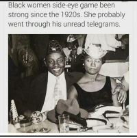 side-eye: Black women side-eye game been  strong since the 1920s. She probably  went through his unread telegrams.