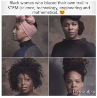 Memes, Nasa, and Yale University: Black women who blazed their own trail in  STEM (science, technology, engineering and  mathematics)  17th soulia4. You're looking at some of the most incredible Black women who blazed their own trail in STEM (science, technology, engineering and mathematics). 😍 Recently, Dr. Mae Jemison, Dr. Jedidah Isler, Kimberly Bryant, and Dr. Ronke Olabisi were profiled by IBM and Vanity Fair Studios to celebrate the release of the film, 'Hidden Figures' (an untold story about the African American women mathematicians who were behind one of NASA's first successful space missions). The film is set to have a limited release on Christmas day. Pictured from left to right: Dr. Mae Jemison, the first African American woman to travel to outer space. Dr. Jedidah Isler, the first African American woman to receive a Ph.D. in Astrophysics from Yale University, and founder of Vanguard: Conversations with Women of Color in S.T.E.M. Kimberly Bryant, an Electrical Engineer and founder of Black Girls CODE. Dr. Ronke Olabisi, an Assistant Professor of Biomedical Engineering at Rutgers University. becauseofthemwecan blackgirlmagic blackexcellence 17thsoulja