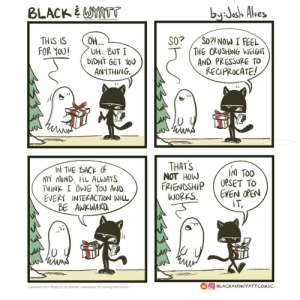 Gifting Anxiety [OC]: BLACK WYATT  by:Jash Alves  OH...  UH... BUT I  DIDNÍ GET YOU  ANYTHING.  So?! NOW I FEEL  THE CRUSHING WEIGHT  AND PRESSURE TO  RECIPROCATE!  SO?  THIS IS  FOR YOU!  THAT'S  NOT HOW  FRIENDSHIP  WORKS.  IN THE BACK OF  MY MIND, iLL ALWAYS  THINK I OWE YoU AND  EVERY INTERAC TION WIL  BE AWKWARD.  IM TOO  UPSET TO  EVEN OPEN  IT.  OBLACKANDWYATTCOMIC  joshalves.com I Props to my brother, Jake Alves, for naming this comic. Gifting Anxiety [OC]