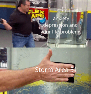 Flexing, Life, and Anxiety: BLACK  yStapLeaks  FLEX  APE  anxiety  depression and  yaur life problems  LACK  Storm Area 51 It fixes everything!
