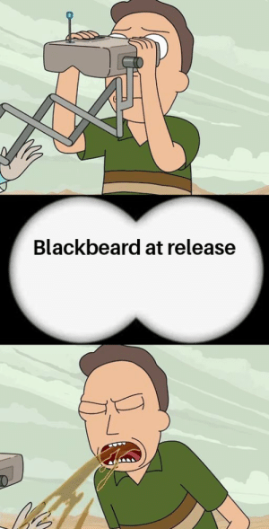 Not to say he aint annoying nowadays: Blackbeard at release Not to say he aint annoying nowadays