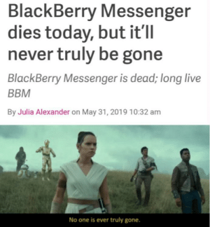 I cant remember the last time i used BBM: BlackBerry Messenger  dies today, but it'll  never truly be gone  BlackBerry Messenger is dead; long live  BBM  By Julia Alexander on May 31, 2019 10:32 am  No one is ever truly gone. I cant remember the last time i used BBM