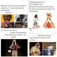 Funny, Halloween, and Kkk: Blackface was used ( & is still used) to  make fun of, mock &dehumanize  black people.「 --  2. Mental Illnesses are  COSTUMES!!This is  disrespectful,hurtful & just increases  the stigma around ppl who suffer from  mental illness  Please do  4. Come on man, this is  muslims & perpetuating 3...  [  -……  3  that Muslims are terrorists. It's  .. -... Blackface, Mocking  Trayvon Martin's death & a KKK  FUNNY  costume..