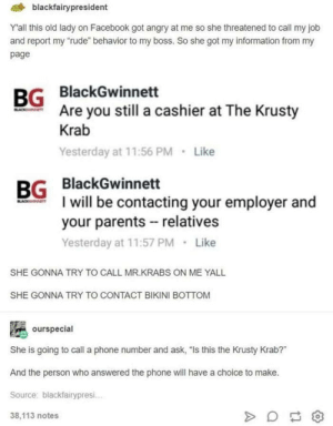"Facebook, Mr. Krabs, and Parents: blackfairypresident  Yall this old lady on Facebook got angry at me so she threatened to call my job  and report my ""rude"" behavior to my boss. So she got my information from my  page  BlackGwinnett  Are you still a cashier at The Krusty  Krab  Yesterday at 11:56 PM Like  BG  BG BlackGwinnett  I will be contacting your employer and  your parents relatives  Yesterday at 11:57 PM Like  SHE GONNA TRY TO CALL MR.KRABS ON ME YALL  SHE GONNA TRY TO CONTACT BIKINI BOTTOM  ourspecial  She is going to call a phone number and ask, ""Is this the Krusty Krab?""  And the person who answered the phone will have a choice to make.  Source: blackfairypresi.  38,113 notes No, this is Patrick."
