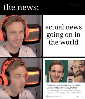 Bringing back this format: BlackknightJC  the news:  actual newS  going on in  the world  MN-  World's biggest YouTube star PewDiePie  QUITS saying he's 'feeling very tired  THE world's biggest YouTube star PewDiePie has  announced he is quitting the video platform becaus...  S The Sun 8 hours ago Bringing back this format