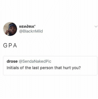 Memes, 🤖, and Gpa: @BlacknMild  GPA  drose @SendaNakedPic  Initials of the last person that hurt you? 😂😂😂