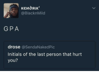 Blackpeopletwitter, Via, and Gpa: @BlacknMild  GPA  drose @SendaNakedPic  Initials of the last person that hurt  you? <p>my worst enemy (via /r/BlackPeopleTwitter)</p>
