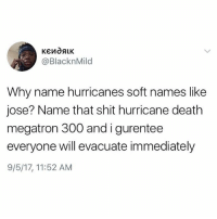 Fuck You, Memes, and Shit: @BlacknMild  Why name hurricanes soft names like  jose? Name that shit hurricane death  megatron 300 andigurentee  everyone will evacuate immediately  9/5/17, 11:52 AM Waiting for Hurricane FUCK YOU EARTH