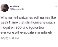 Shit, Death, and Hurricane: @BlacknMild  Why name hurricanes soft names like  jose? Name that shit hurricane death  megatron 300 andigurentee  everyone will evacuate immediately  9/5/17, 11:52 AM Hurricane death megatron 300