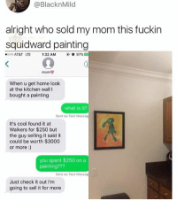 Af, Memes, and Squidward: @BlacknMilo  alright who sold my mom this fuckin  squidward painting  000 AT&T LTE 1:32 AM  ( σ 97%  mom ψ  When u get home look  at the kitchen wall I  bought a painting  what is it?  Sent as Text Messag  It's cool found it at  Walkers for $250 but  the guy selling it said it  could be worth $3000  or more:  you spent $250 on a  painting???  Sent as Text Messa  Just check it out I'm  going to sell it for more 😂Lit AF