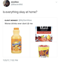 Blackpeopletwitter, Minute Maid, and Home: @BlacknMld  Is everything okay at home?  CLOUT MONKEY @MyGemNow  Worse drinks ever dont @ me  aud.  PREMIU M  FRUIT PUNCH  Orange  11/5/17, 7:02 PM <p>Minute Maid slander will not be tolerated (via /r/BlackPeopleTwitter)</p>