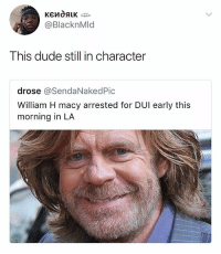 Dude, Memes, and 🤖: @BlacknMld  This dude still in character  drose @SendaNakedPic  William H macy arrested for DUI early this  morning in LA 😂😂😭 • Follow @savagememesss for more posts daily