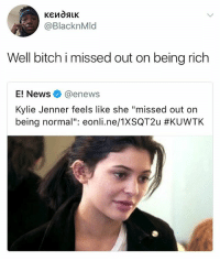 """Being Rich, Bitch, and Kylie Jenner: @BlacknMld  Well bitch i missed out on being rich  E! News @enews  Kylie Jenner feels like she """"missed out on  being normal"""": eonl..ne/1XSQT2u Hi follow @party.blender"""