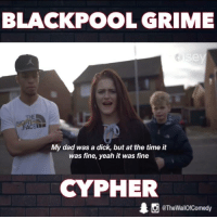 Crime, Cypher, and Funny: BLACKPOOL CRIME  Se  FACE  My dad was a dick, but at the time it  was fine, yeah it was fine  CYPHER  @The WallOfComedy Little T X Soph Aspen X Afghan Dan come together for the first time  Noisey