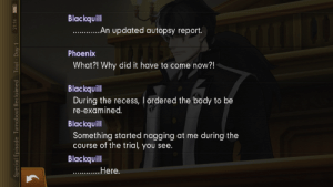 Recess, Phoenix, and Only One: Blackquill  ....An updated autopsy report.  Phoenix  What?! Why did it have to come now?!  Blackquill  During the recess, I ordered the body to be  re-examined  Blackquill  Something started nagging at me during the  Course of the trial, you see.  Blackquill  He re.  Special Episode Turnabout Reclaimed  Trial Day 1  21:14 Edgeworth isn't the only one with updated autopsy reports