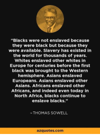 "#History: ""Blacks were not enslaved because  they were black but because they  were available. Slavery has existed in  the world for thousands of years.  Whites enslaved other whites in  Europe for centuries before the first  black was brought to the Western  hemisphere. Asians enslaved  Europeans. Asians enslaved other  Asians. Africans enslaved other  Africans, and indeed even today in  North Africa, blacks continue to  enslave blacks.""  THOMAS SOWELL  azquotes.com #History"