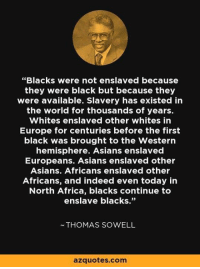 "Facts matter.: ""Blacks were not enslaved because  they were black but because they  were available. Slavery has existed in  the world for thousands of years.  Whites enslaved other whites in  Europe for centuries before the first  black was brought to the Western  hemisphere. Asians enslaved  Europeans. Asians enslaved other  Asians. Africans enslaved other  Africans, and indeed even today in  North Africa, blacks continue to  enslave blacks.""  ~THOMAS SOWELL  azquotes.com Facts matter."