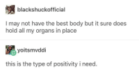 Best, Via, and May: blackshuckofficial  I may not have the best body but it sure does  hold all my organs in place  yoitsmvddi  this is the type of positivity i need. Body positivity via /r/wholesomememes https://ift.tt/2PfnO1F